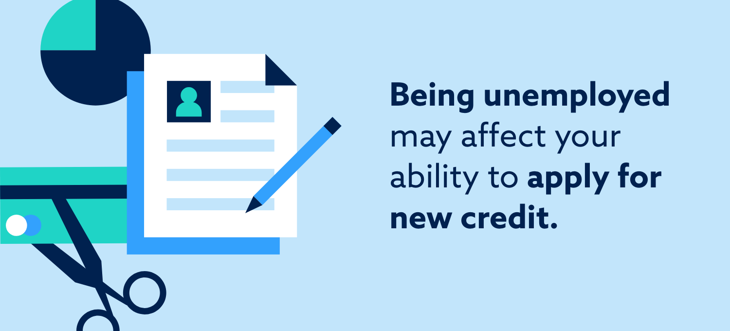 Being unemployed may affect your ability to apply for new credit.