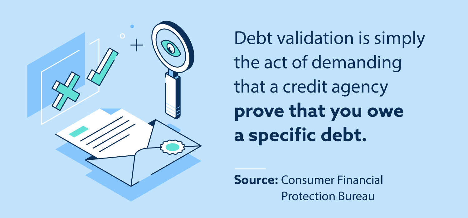 Debt validation is simply the act of demanding that credit agency prove that you owe a specific debt.